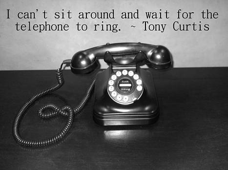 I can't sit around and wait for the phone to ring. - Tony Curtis  by Eve Paludan
