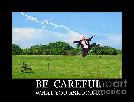 Be careful of what you ask for by Larry Mulvehill
