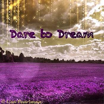 dare To Dream  photo Taken With by Lisa Pearlman