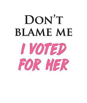 Don't Blame Me I Voted For Hillary by Heidi Hermes