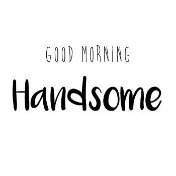 Good Morning Handsome by Sharon Wunder