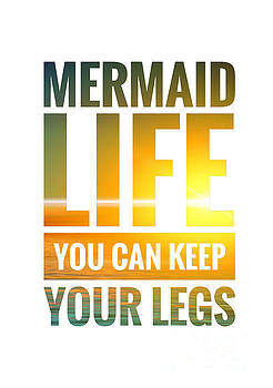 Mermaid Life You Can Keep Your Legs by Leah McPhail