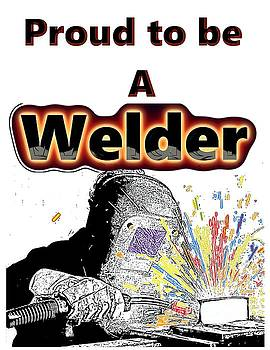 Proud To Be A Welder  by Mark Moore