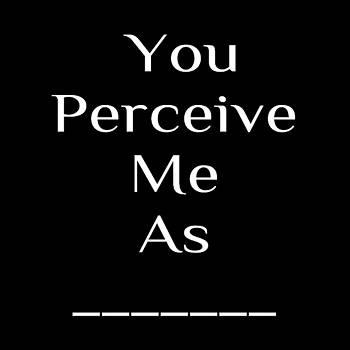 You Perceive Me As... by Ai P Nilson