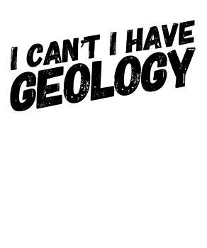 I Cant I have Geology Funny Humor Gift Present Passion World Travel by Cameron Fulton