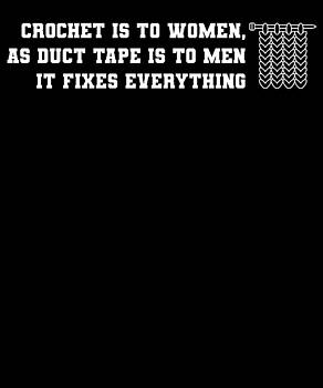 Crotchet Is To Women As Duct Tape Is To men It fixes Everything by Kaylin Watchorn