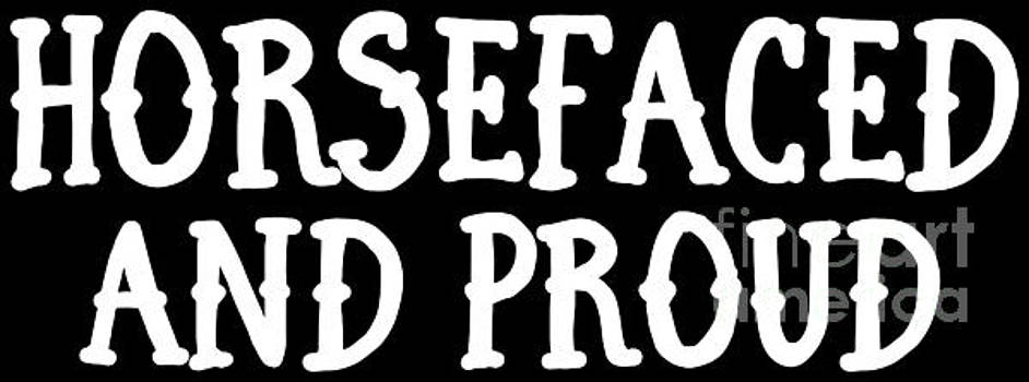 Horsefaced And Proud  by Festivalshirt