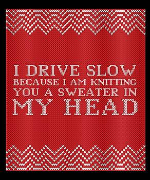 I Drive Slow Because Im Knitting You A Sweater In My Head by Kaylin Watchorn