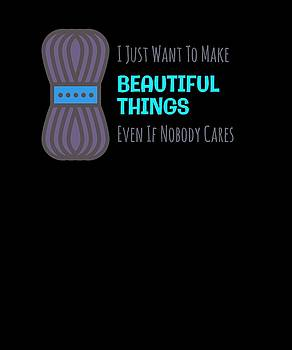I Just Want to Make Beautiful Things Even If Nobody Cares by Kaylin Watchorn