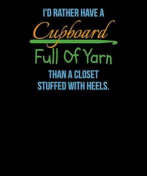 Id Rather Have A Cupboard Full Of Yarn Than A Closet Stuffed With Heels by Kaylin Watchorn