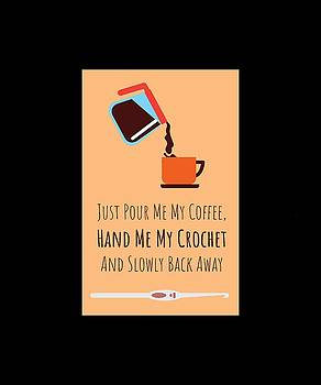 Just Pour Me coffee Hand Me My Crotchet And Slowly Back Away 1 by Kaylin Watchorn