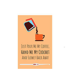 Just Pour Me coffee Hand Me My Crotchet And Slowly Back Away by Kaylin Watchorn