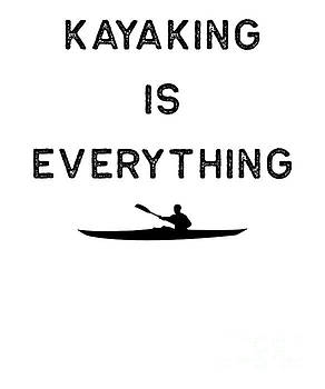 Kayak Design Kayaking Is Everything Dark Kayaking Fishing Gift Rowing by J P