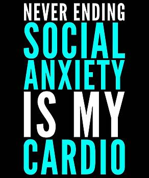 Never Ending Social Anxiety Is My Cardio Funny Humor Workout Gym Exercise Gear by Cameron Fulton