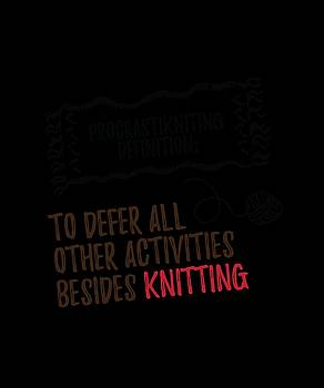 Procrastiknitting Definition To Defer All Other Acitivites Besdies Knitting by Kaylin Watchorn