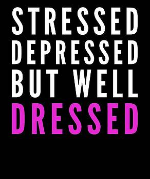 Stressed Depressed But Well Dressed Love Clothing And Fashion Gift Present by Cameron Fulton