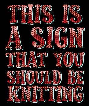 This Is A Sign That You Should Be Knitting by Kaylin Watchorn