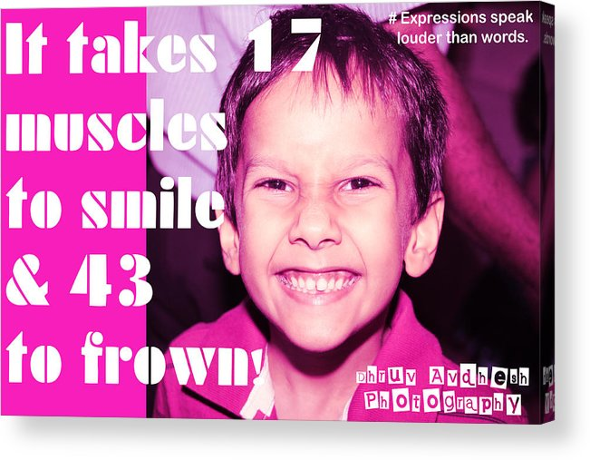 Photography Acrylic Print featuring the photograph It Takes 17 Muscles To Smile And 43 To Frown by Dhruv Avdhesh