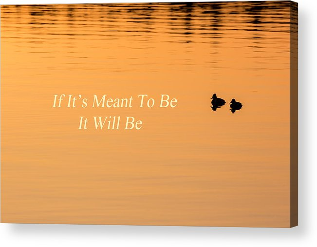 Quotes Acrylic Print featuring the photograph If It's Meant To Be It Will Be by Bill Wakeley