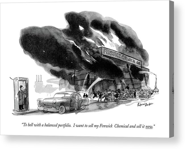 (man Calls His Broker From A Phone Booth After Seeing A Chemical Factory On Fire.) Money Acrylic Print featuring the drawing To Hell With A Balanced Portfolio. I Want by Richard Decker
