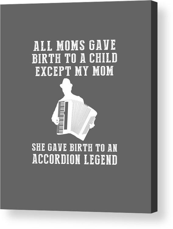 All Moms Acrylic Print featuring the digital art All Moms Gave Birth A Child My Mom Gave Birth A Accordion Legend by Do David