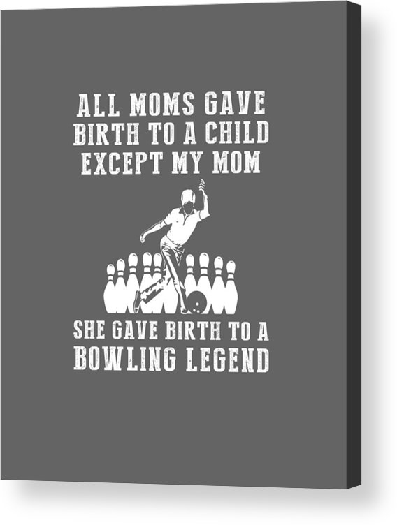 All Moms Acrylic Print featuring the digital art All Moms Gave Birth A Child My Mom Gave Birth A Bowling Legend by Do David