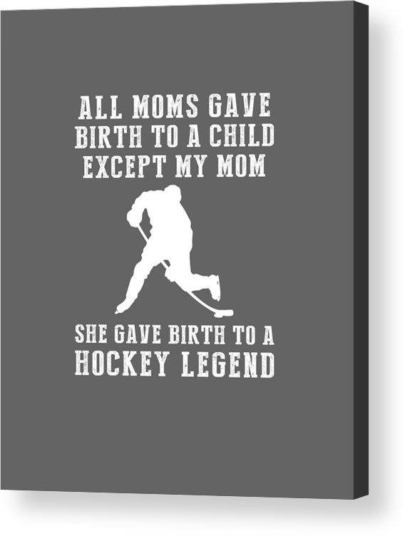 All Moms Acrylic Print featuring the digital art All Moms Gave Birth A Child My Mom Gave Birth A Hockey Legend by Do David