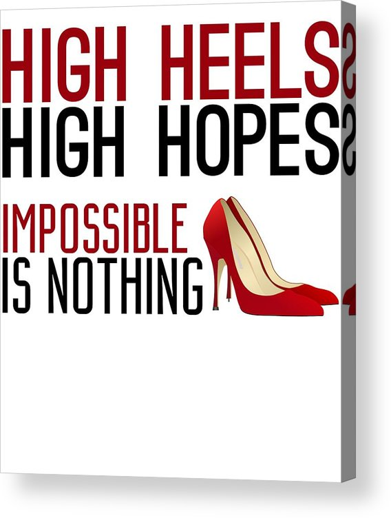 Women Acrylic Print featuring the digital art High Heels High Hopes Impossible Is Nothing by Passion Loft