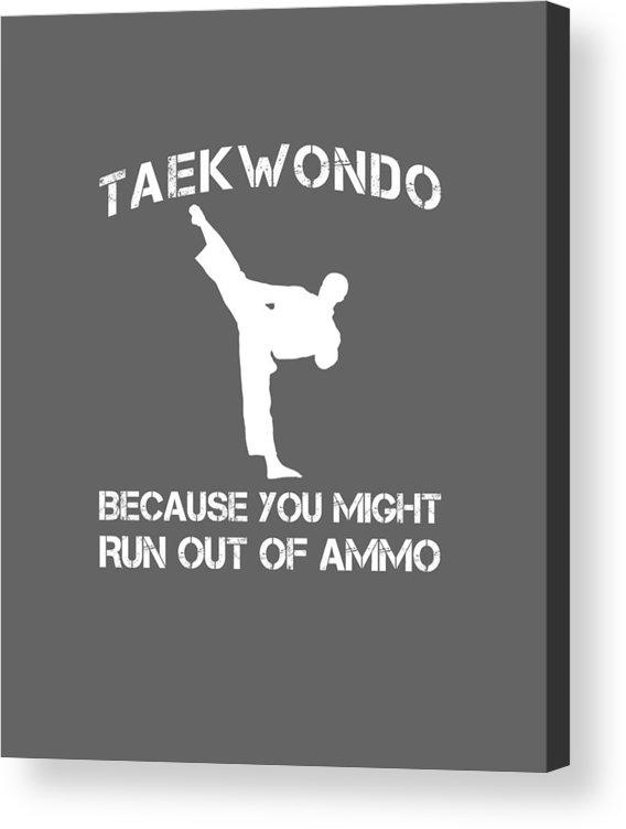 Taekwondo Acrylic Print featuring the digital art Taekwondo Because You Might Run Out Of Ammo by Do David