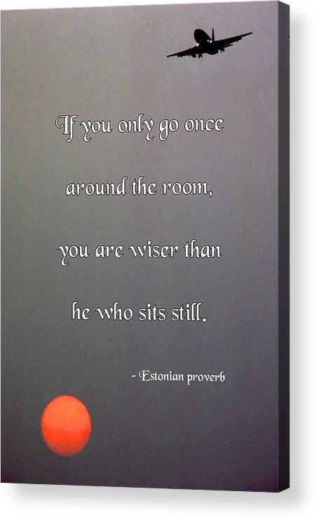 Quotation Acrylic Print featuring the photograph If You Only Go Once Around The Room by Mike Flynn
