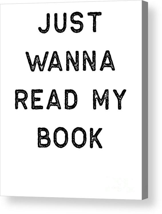 Teacher Acrylic Print featuring the digital art Book Shirt Just Wanna Read My Dark Reading Authors Librarian Writer Gift by J P