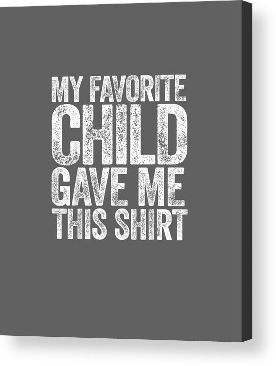 men's Novelty T-shirts Acrylic Print featuring the digital art My Favorite Child Gave Me This Shirt T-shirt by Unique Tees
