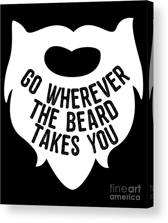 Cool Acrylic Print featuring the digital art Go Wherever The Beard Takes You by Flippin Sweet Gear