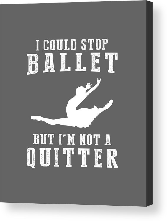 I Could Acrylic Print featuring the digital art I Could Stop Ballet But I'm Not A Quitter Tee by Black Shirt
