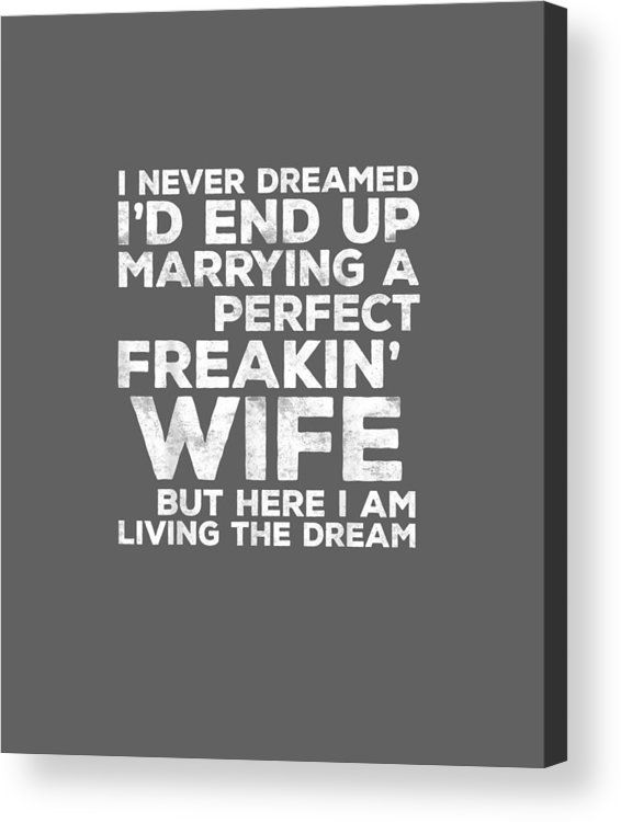 men's Novelty T-shirts Acrylic Print featuring the digital art Mens I'd End Up Marrying A Perfect Freakin' Wife T-shirt by Unique Tees
