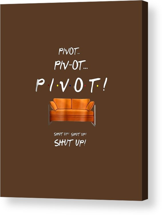 men's Novelty T-shirts Acrylic Print featuring the digital art Pivot Shut Up Funny T Shirt by Unique Tees