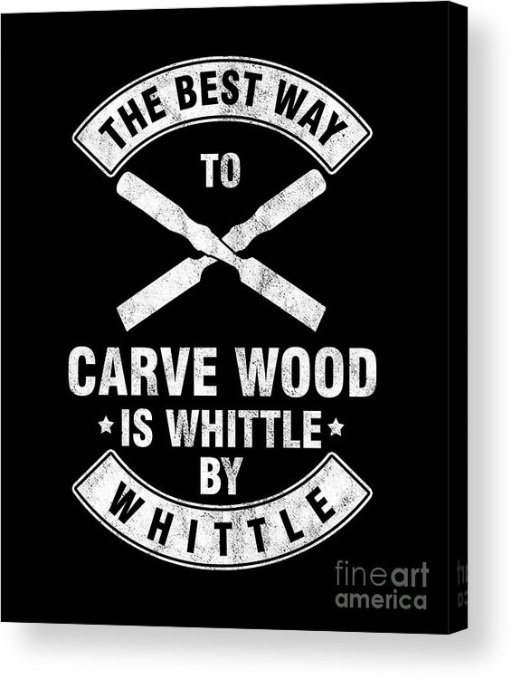 Wood Carving Acrylic Print featuring the digital art The Best Way To Carve Wood Is Whittle Wood Carver Woodcraft Wood Cutter Gift by Thomas Larch