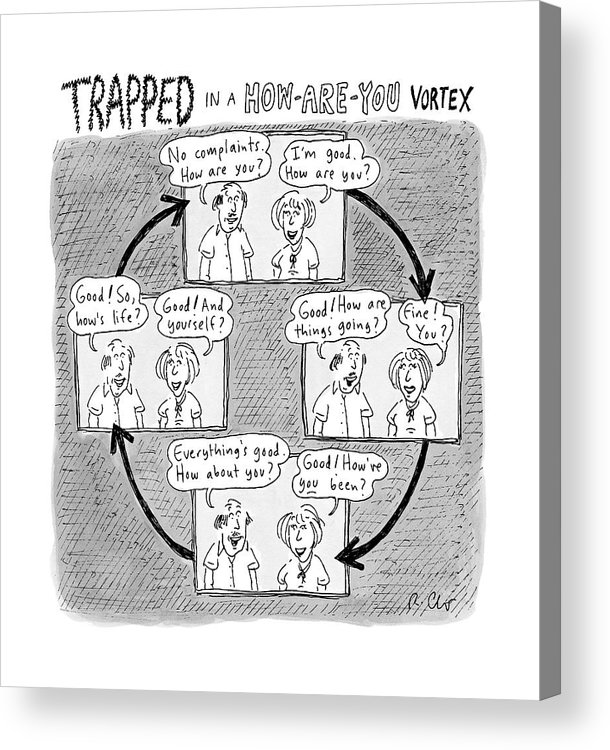 Captionless. Conversation Acrylic Print featuring the drawing Trapped In A How-are-you Vortex by Roz Chast