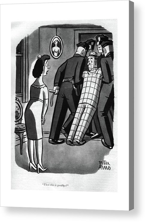 113467 Par Peter Arno Wife To Husband In Straight-jacket.  Boyfriend Cop Cops Couple Couples Crazy Criminal Criminals Date Dates Dating Enforcement Gangster Gangsters Girlfriend Girlfriends Hospital Husband Insane Insanity Law Marriage Mental Nypd Of?cer Police Policeman Policemen Relationship Relationships Straight-jacket Wife Acrylic Print featuring the photograph Then This Is Goodbye? by Peter Arno