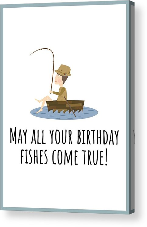Acrylic Print featuring the digital art Fishing Birthday Card - Cute Fishing Card - May All Your Fishes Come True - Fisherman Birthday Card by Joey Lott