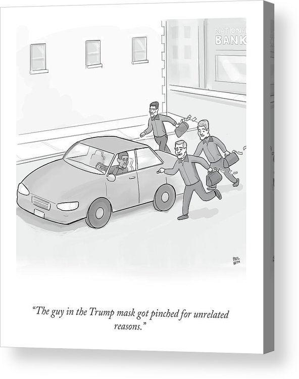 """the Guy In The Trump Mask Got Pinched For Unrelated Reasons."" Acrylic Print featuring the drawing The Trump Mask by Paul Noth"