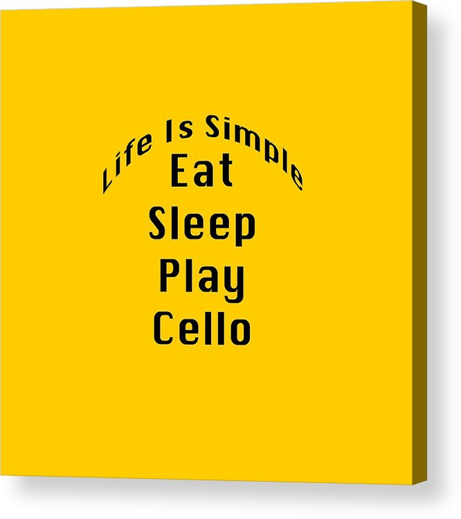 Life Is Simple Eat Sleep Play Cello; Cello; Orchestra; Band; Jazz; Cello Musician; Instrument; Fine Art Prints; Photograph; Wall Art; Business Art; Picture; Play; Student; M K Miller; Mac Miller; Mac K Miller Iii; Tyler; Texas; T-shirts; Tote Bags; Duvet Covers; Throw Pillows; Shower Curtains; Art Prints; Framed Prints; Canvas Prints; Acrylic Prints; Metal Prints; Greeting Cards; T Shirts; Tshirts Acrylic Print featuring the photograph Cello Eat Sleep Play Cello 5524.02 by M K Miller