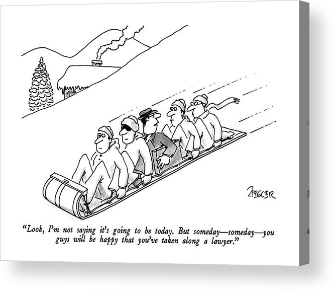 Lawyer To Others As He Is Sandwiched Between Four Men On A Toboggan. Leisure Acrylic Print featuring the drawing Look, I'm Not Saying It's Going To Be Today. But by Jack Ziegler