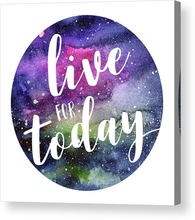 Inspirational Acrylic Print featuring the painting Live for Today Galaxy Watercolor Typography by Olga Shvartsur