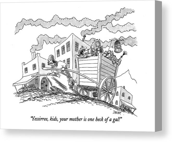 (man In Back Of A Cart Says To His Four Kids Canvas Print featuring the drawing Yessirree, Kids, Your Mother Is One Heck Of A Gal! by Jack Ziegler