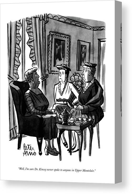 (three Matrons Having Tea.) Canvas Print featuring the drawing Well, I'm Sure Dr. Kinsey Never Spoke To Anyone by Peter Arno