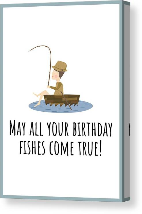 Canvas Print featuring the digital art Fishing Birthday Card - Cute Fishing Card - May All Your Fishes Come True - Fisherman Birthday Card by Joey Lott
