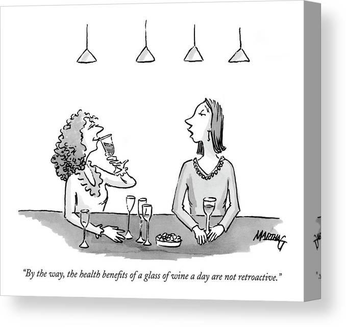 Drinking Alcohol Medical   (a Woman Drinking A Glass Of Wine To Another Who Has Had A Few.) 122507  Mgr Martha Gradisher Canvas Print featuring the drawing By The Way, The Health Benefits Of A Glass by Martha Gradisher