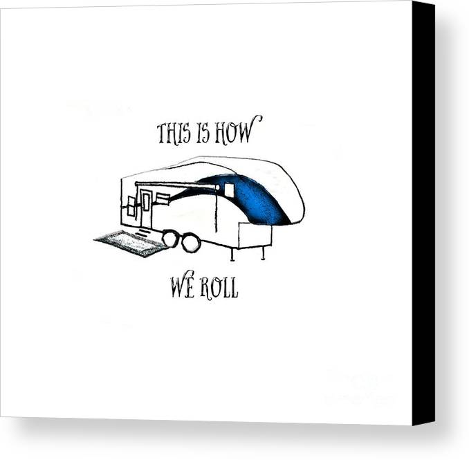 Camper; Camping; Rv; Recreational Vehicle; Vehicle; Illustration; 5th Wheel; Fifth Wheel; Camping Humor; Rv Humor; Wheels; Drawing Canvas Print featuring the drawing This Is How We Roll   Rv Humor by Judy Hall-Folde