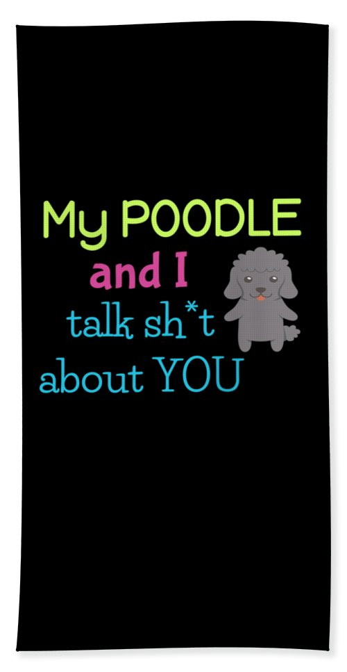 Best-dog-gift Bath Sheet featuring the digital art My Poodle And I Talk Sh T About You by DogBoo
